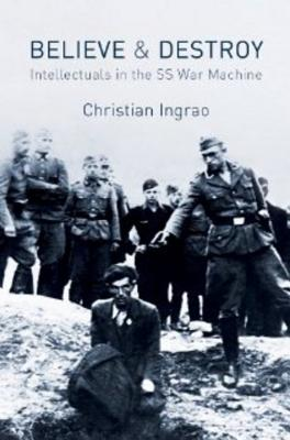Believe and Destroy: Intellectuals in the SS War Machine - Ingrao, Christian