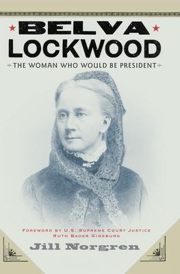 Belva Lockwood: The Woman Who Would Be President - Norgren, Jill