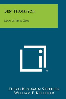 Ben Thompson: Man with a Gun - Streeter, Floyd Benjamin, and Kelleher, William F, Jr. (Introduction by)