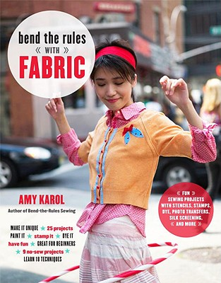 Bend the Rules with Fabric: Fun Sewing Projects with Stencils, Stamps, Dye, Photo Transfers, Silk Screening, and More - Karol, Amy