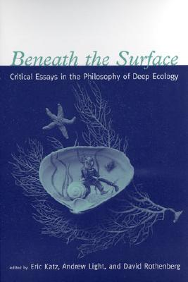 Beneath the Surface: Critical Essays in the Philosophy of Deep Ecology - Katz, Eric (Editor), and Light, Andrew, Professor (Editor), and Rothenberg, David (Editor)