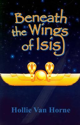 Beneath the Wings of Isis - Van Horne, Hollie