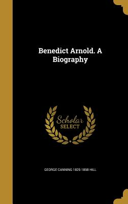 Benedict Arnold. a Biography - Hill, George Canning 1825-1898
