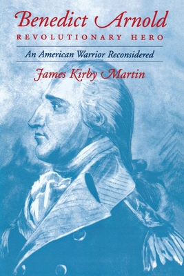 Benedict Arnold Revolutionary Hero: An American Warrior Reconsidered - Martin, James Kirby