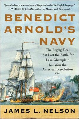 Benedict Arnold's Navy: The Ragtag Fleet That Lost the Battle of Lake Champlain But Won the American Revolution - Nelson, James L