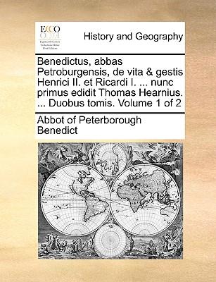 Benedictus, Abbas Petroburgensis, de Vita & Gestis Henrici II. Et Ricardi I. ... Nunc Primus Edidit Thomas Hearnius. ... Duobus Tomis. Volume 1 of 2 - Benedict, Abbot Of Peterborough