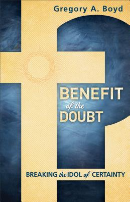 Benefit of the Doubt: Breaking the Idol of Certainty - Boyd, Gregory a