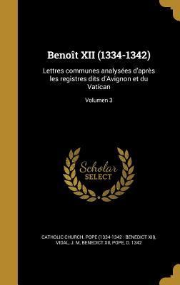 Benoit XII (1334-1342): Lettres Communes Analysees D'Apres Les Registres Dits D'Avignon Et Du Vatican Volume 3 - Catholic Church Pope (Creator), and Catholic Church Pope (1334-1342 Bened (Creator)