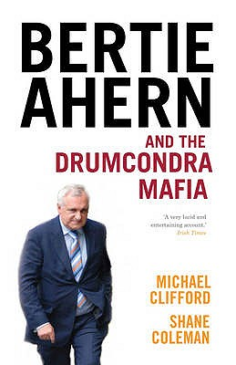 Bertie Ahern and the Drumcondra Mafia - Coleman, Shane, and Clifford, Michael