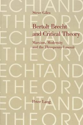 Bertolt Brecht and Critical Theory: Marxism, Modernity and the Threepenny Lawsuit - Giles, Steve