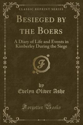 Besieged by the Boers: A Diary of Life and Events in Kimberley During the Siege (Classic Reprint) - Ashe, Evelyn Oliver
