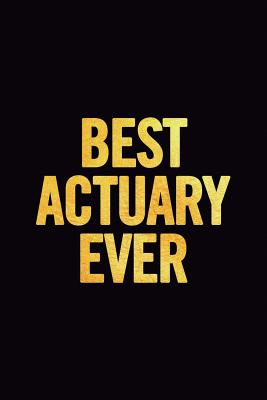 Best Actuary Ever: Ruled 100 Pages 6x9 Funny Notebook for Actuaries, Cool Gag Gift for the Office, Cute and Nice Journals to Write In, Show Appreciation for Your Favorite Employees or Boss - For Everyone, Journals