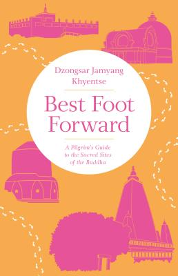 Best Foot Forward: A Pilgrim's Guide to the Sacred Sites of the Buddha - Khyentse, Dzongsar Jamyang