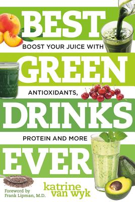Best Green Drinks Ever: Boost Your Juice with Antioxidants, Protein and More - Van Wyk, Katrine, and Lipman, Frank (Foreword by)