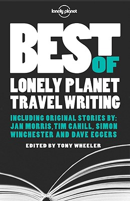 Best of Lonely Planet Travel Writing - Wheeler, Tony (Editor)