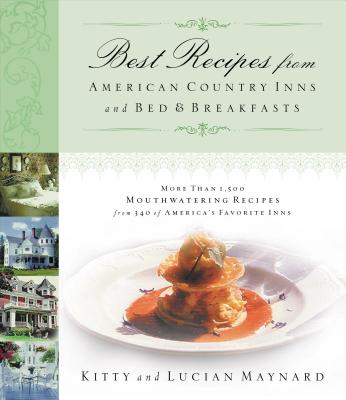 Best Recipes from American Country Inns and Bed & Breakfasts: More Than 1,500 Mouthwatering Recipes from 340 of America's Favorite Inns - Maynard, Kitty, R.N., and Maynard, Lucian, R.N.