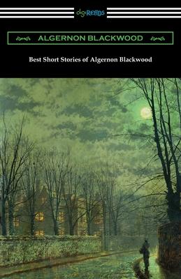 Best Short Stories of Algernon Blackwood - Blackwood, Algernon