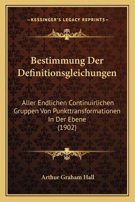 Bestimmung Der Definitionsgleichungen: Aller Endlichen Continuirlichen Gruppen Von Punkttransformationen in Der Ebene (1902) - Hall, Arthur Graham