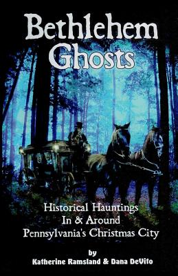 Bethlehem Ghosts: Historical Hauntings In & Around Pennsylvania's Christmas City - DeVito, Dana, and Ramsland, Katherine
