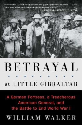 Betrayal at Little Gibraltar: A German Fortress, a Treacherous American General, and the Battle to End World War I - Walker, William