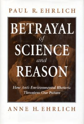Betrayal of Science and Reason: How Anti-Environmental Rhetoric Threatens Our Future - Ehrlich, Paul R