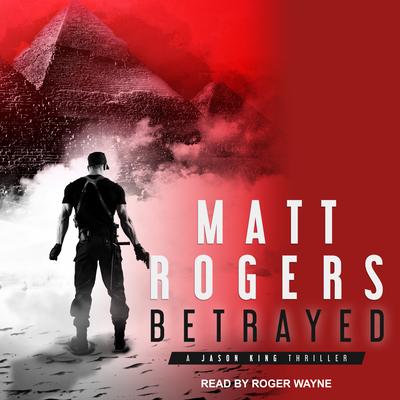 Betrayed: A Jason King Thriller - Rogers, Matt, and Wayne, Roger (Narrator)