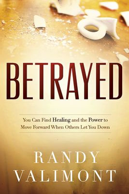 Betrayed: You Can Find Healing and the Power to Move Forward When Others Let You Down - Valimont, Randy