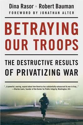 Betraying Our Troops: The Destructive Results of Privatizing War - Rasor, Dina, and Bauman, Robert