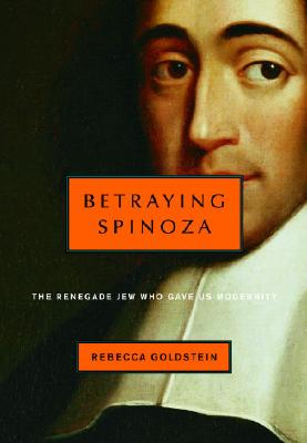 Betraying Spinoza: The Renegade Jew Who Gave Us Modernity - Goldstein, Rebecca, Ph.D.