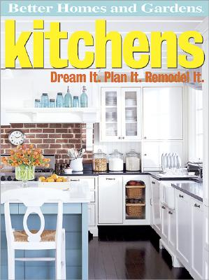 Better Homes and Gardens Kitchens: Dream It. Plan It. Remodel It. - Gardens, Better Homes &, and Lastbetter Homes & Gardens, and Better Homes and Gardens (Editor)