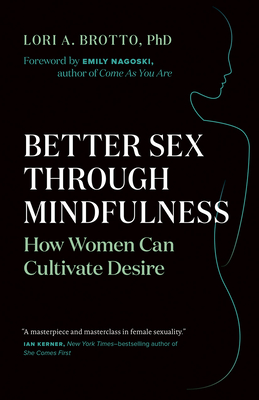 Better Sex Through Mindfulness: How Women Can Cultivate Desire - Brotto, Lori A, and Nagoski, Emily, PH.D. (Foreword by)