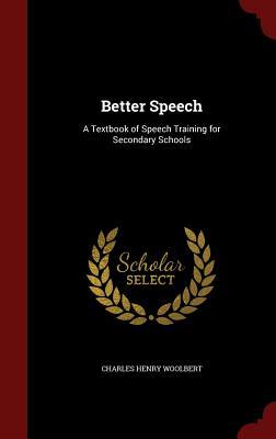 Better Speech: A Textbook of Speech Training for Secondary Schools - Woolbert, Charles Henry