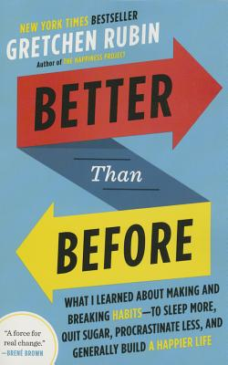 Better Than Before: What I Learned about Making and Breaking Habits--To Sleep More, Quit Sugar, Procrastinate Less, and Generally Build a Happier Life - Rubin, Gretchen