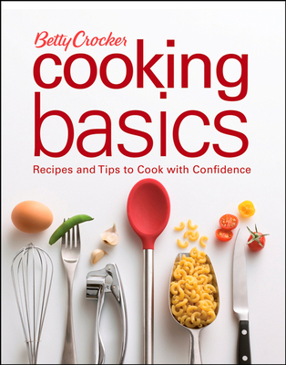 Betty Crocker Cooking Basics: Recipes and Tips to Cook with Confidence - Betty Crocker