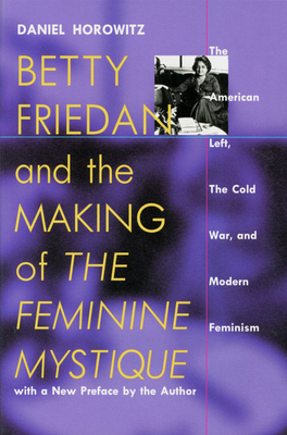 "Betty Friedan and the Making of ""The Feminine Mystique"": The American Left, the Cold War, and Modern Feminism - Horowitz, Daniel, Professor"