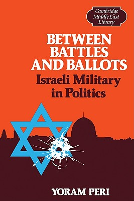 Between Battles and Ballots: Israeli Military in Politics - Peri, Yoram, and Burke, Edmund III (Editor), and Hudson, Michael C (Editor)