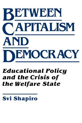 Between Capitalism and Democracy: Educational Policy and the Crisis of the Welfare State - Shapiro, H Svi, and Shapiro, Svi