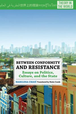Between Conformity and Resistance: Essays on Politics, Culture, and the State - Conde, Maite (Translated by), and Chaui, M
