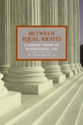 Between Equal Rights: A Marxist Theory of International Law - Mieville, China