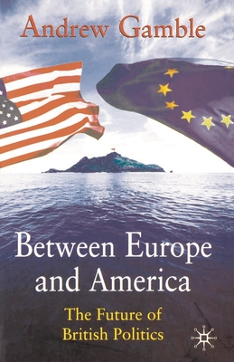 Between Europe and America: The Future of British Politics - Gamble, Andrew