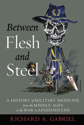 Between Flesh and Steel: A History of Military Medicine from the Middle Ages to the War in Afghanistan - Gabriel, Richard A
