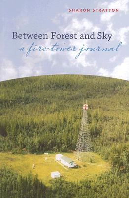 Between Forest and Sky: A Fire-Tower Journal - Stratton, Sharon