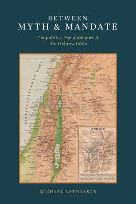 Between Myth & Mandate: Geopolitics, Pseudohistory & the Hebrew Bible - Nathanson, Michael