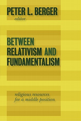Between Relativism and Fundamentalism: Religious Resources for a Middle Position - Berger, Peter L (Editor)