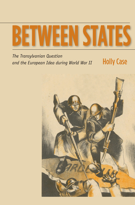Between States: The Transylvanian Question and the European Idea During World War II - Case, Holly