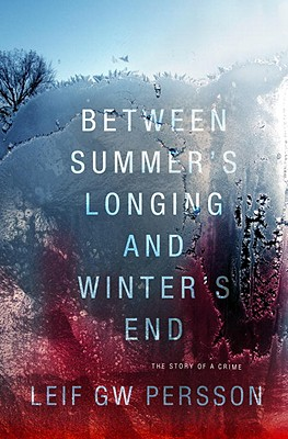 Between Summer's Longing and Winter's End: The Story of a Crime - Persson, Leif G.W., and Norlen, Paul (Translated by)