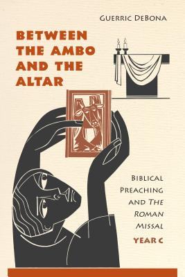Between the Ambo and the Altar: Biblical Preaching and the Roman Missal, Year C - Debona, Guerric