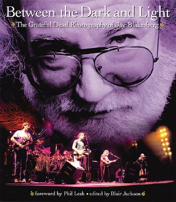 Between the Dark and Light: The Grateful Dead Photography of Jay Blakesberg - Blakesberg, Jay, and Grateful Dead