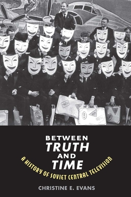Between Truth and Time: A History of Soviet Central Television - Evans, Christine Elaine