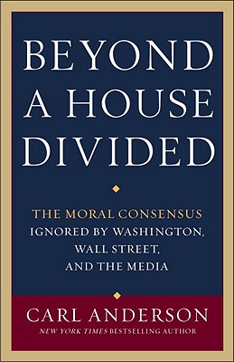 Beyond a House Divided: The Moral Consensus Ignored by Washington, Wall Street, and the Media - Anderson, Carl